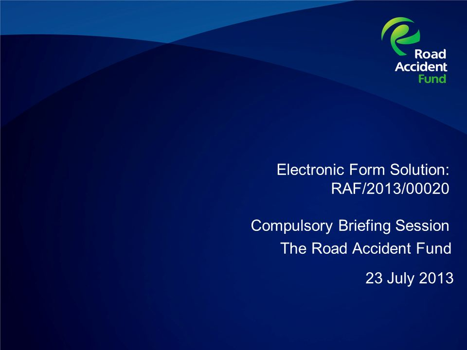 Electronic Form Solution: RAF/2013/00020 Compulsory Briefing Session 23 July 2013 The Road Accident Fund