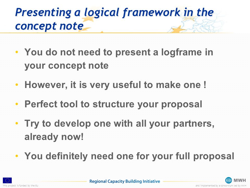 This project is funded by the EUAnd implemented by a consortium led by MWH Presenting a logical framework in the concept note You do not need to present a logframe in your concept note However, it is very useful to make one .