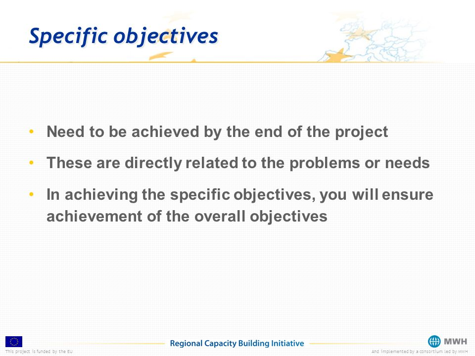 This project is funded by the EUAnd implemented by a consortium led by MWH Specific objectives Need to be achieved by the end of the project These are directly related to the problems or needs In achieving the specific objectives, you will ensure achievement of the overall objectives