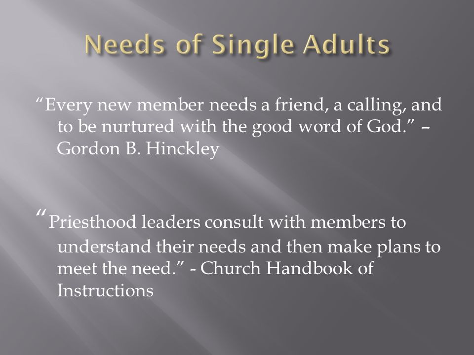 Every new member needs a friend, a calling, and to be nurtured with the good word of God. – Gordon B.