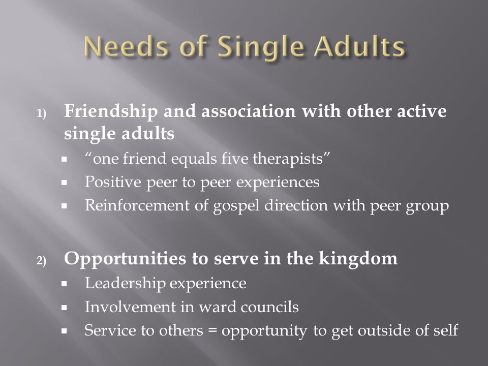 1) Friendship and association with other active single adults  one friend equals five therapists  Positive peer to peer experiences  Reinforcement of gospel direction with peer group 2) Opportunities to serve in the kingdom  Leadership experience  Involvement in ward councils  Service to others = opportunity to get outside of self