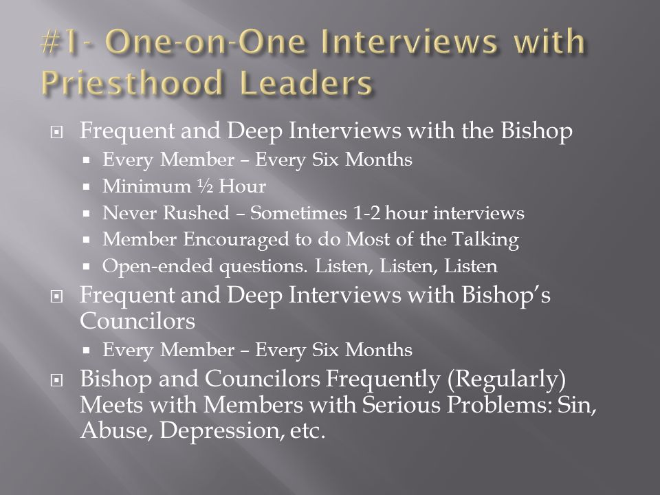  Frequent and Deep Interviews with the Bishop  Every Member – Every Six Months  Minimum ½ Hour  Never Rushed – Sometimes 1-2 hour interviews  Member Encouraged to do Most of the Talking  Open-ended questions.