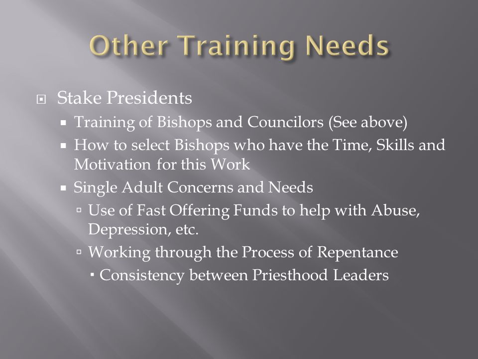  Stake Presidents  Training of Bishops and Councilors (See above)  How to select Bishops who have the Time, Skills and Motivation for this Work  Single Adult Concerns and Needs  Use of Fast Offering Funds to help with Abuse, Depression, etc.