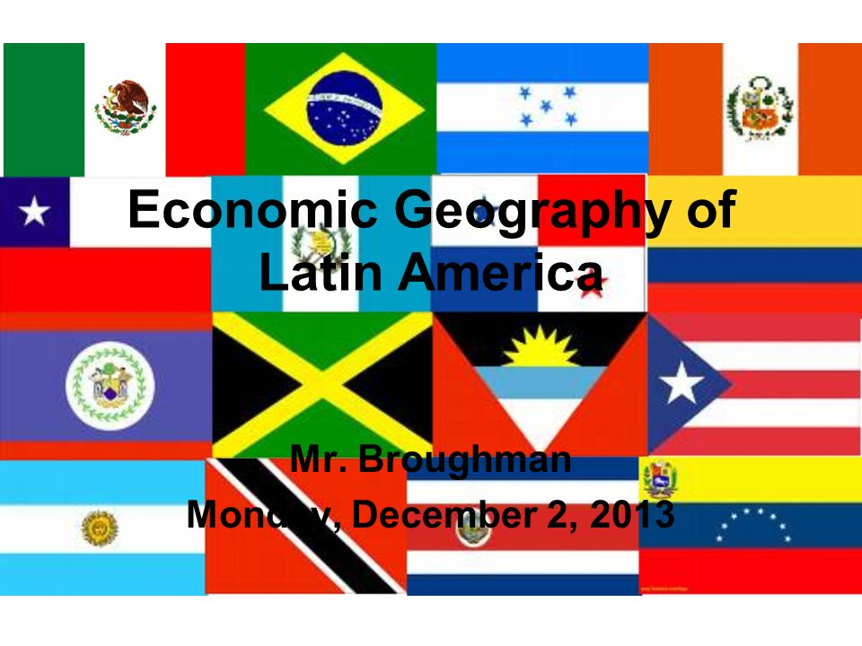 Economic Geography of Latin America Mr. Broughman Monday, December 2, 2013
