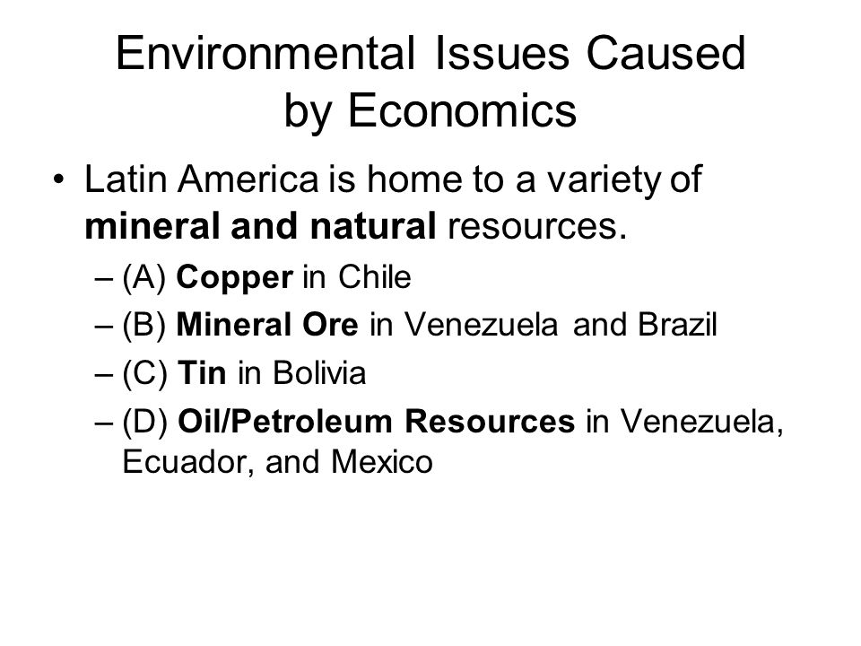 Environmental Issues Caused by Economics Latin America is home to a variety of mineral and natural resources.
