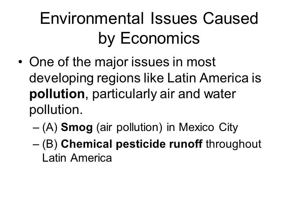 Environmental Issues Caused by Economics One of the major issues in most developing regions like Latin America is pollution, particularly air and water pollution.