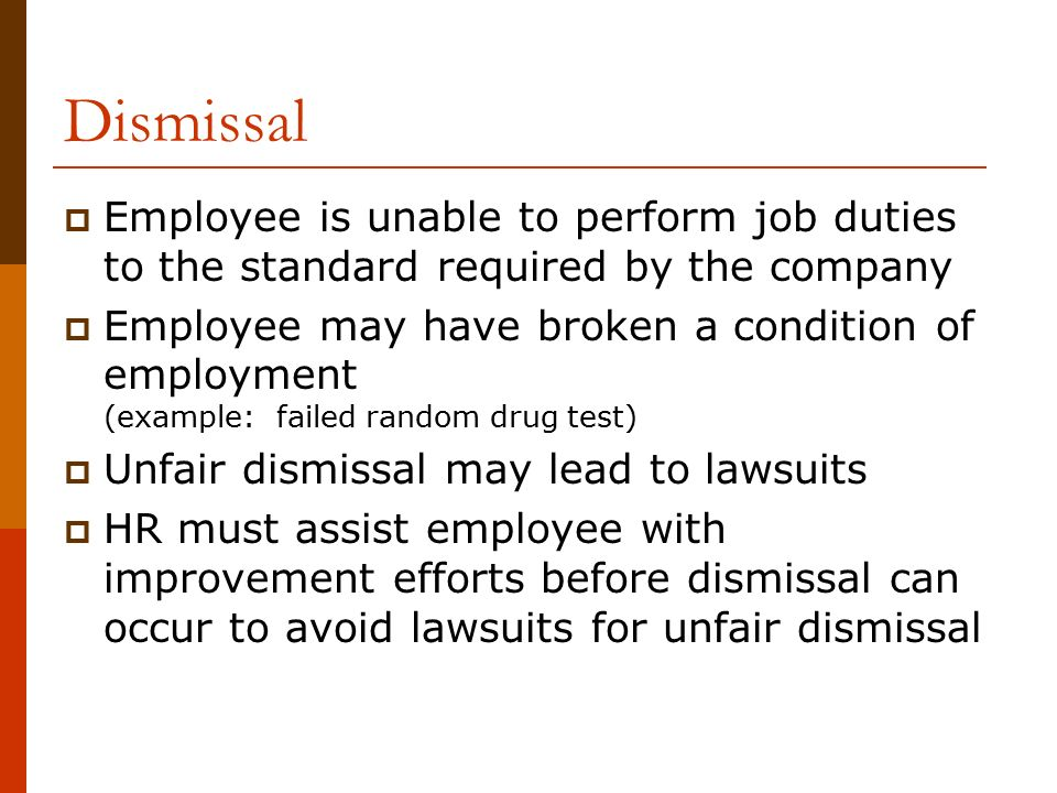 Dismissal  Employee is unable to perform job duties to the standard required by the company  Employee may have broken a condition of employment (example: failed random drug test)  Unfair dismissal may lead to lawsuits  HR must assist employee with improvement efforts before dismissal can occur to avoid lawsuits for unfair dismissal