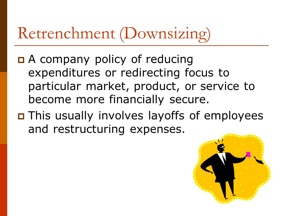 Retrenchment (Downsizing)  A company policy of reducing expenditures or redirecting focus to particular market, product, or service to become more financially secure.