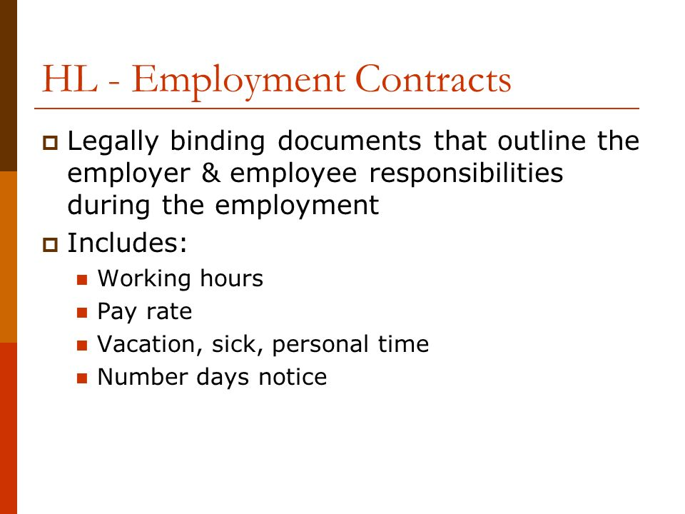 HL - Employment Contracts  Legally binding documents that outline the employer & employee responsibilities during the employment  Includes: Working hours Pay rate Vacation, sick, personal time Number days notice
