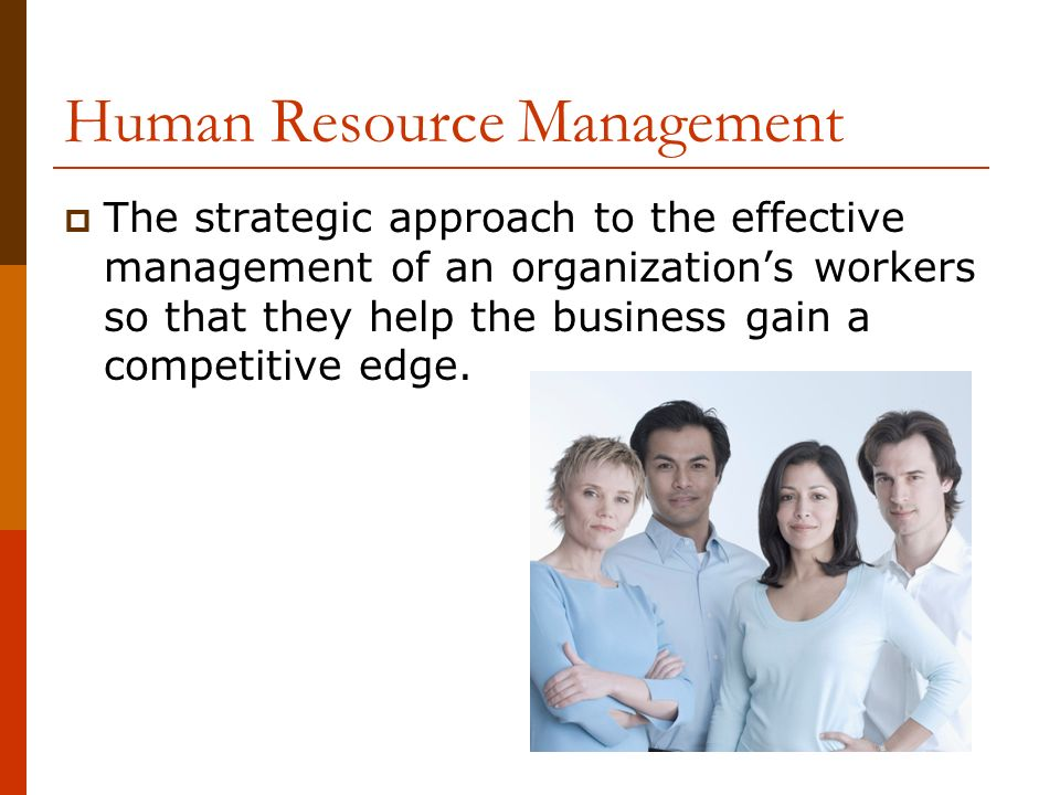 Human Resource Management  The strategic approach to the effective management of an organization's workers so that they help the business gain a competitive edge.