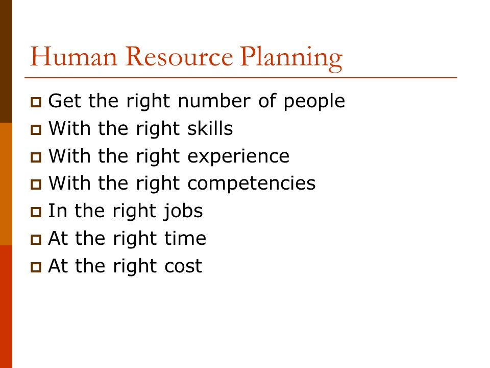 Human Resource Planning  Get the right number of people  With the right skills  With the right experience  With the right competencies  In the right jobs  At the right time  At the right cost