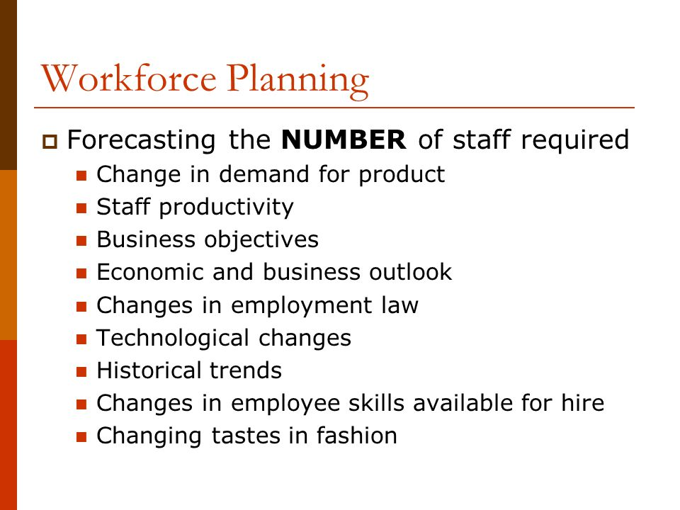 Workforce Planning  Forecasting the NUMBER of staff required Change in demand for product Staff productivity Business objectives Economic and business outlook Changes in employment law Technological changes Historical trends Changes in employee skills available for hire Changing tastes in fashion