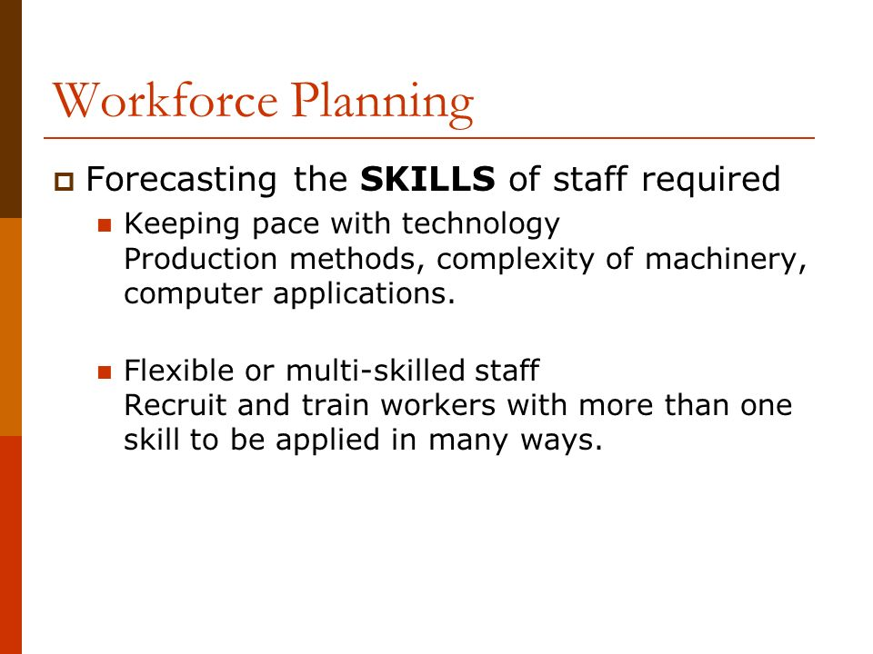 Workforce Planning  Forecasting the SKILLS of staff required Keeping pace with technology Production methods, complexity of machinery, computer applications.
