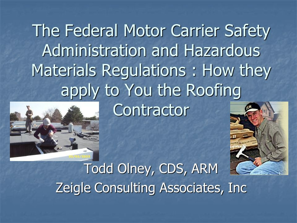The Federal Motor Carrier Safety Administration and Hazardous Materials Regulations : How they apply to You the Roofing Contractor Todd Olney, CDS, ARM Zeigle Consulting Associates, Inc