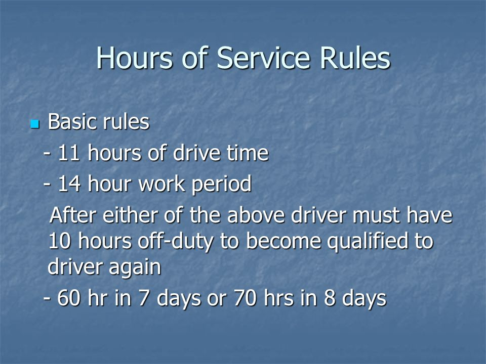 Hours of Service Rules Basic rules Basic rules - 11 hours of drive time - 11 hours of drive time - 14 hour work period - 14 hour work period After either of the above driver must have 10 hours off-duty to become qualified to driver again After either of the above driver must have 10 hours off-duty to become qualified to driver again - 60 hr in 7 days or 70 hrs in 8 days - 60 hr in 7 days or 70 hrs in 8 days