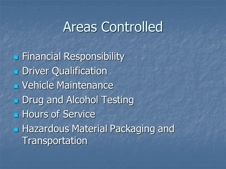 Areas Controlled Financial Responsibility Financial Responsibility Driver Qualification Driver Qualification Vehicle Maintenance Vehicle Maintenance Drug and Alcohol Testing Drug and Alcohol Testing Hours of Service Hours of Service Hazardous Material Packaging and Transportation Hazardous Material Packaging and Transportation