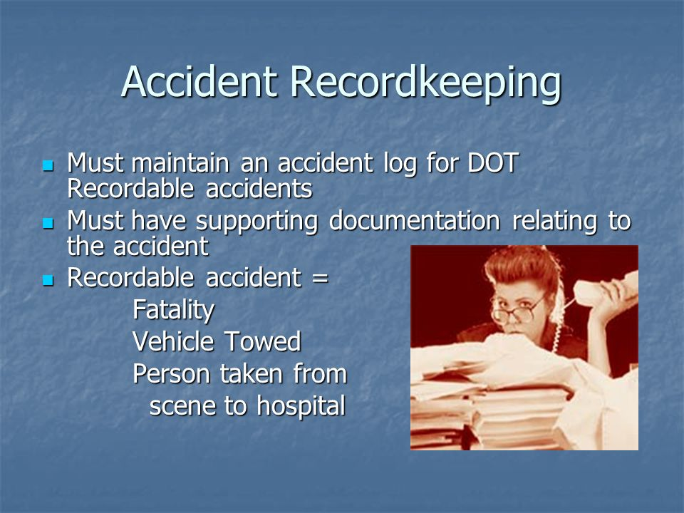 Accident Recordkeeping Must maintain an accident log for DOT Recordable accidents Must maintain an accident log for DOT Recordable accidents Must have supporting documentation relating to the accident Must have supporting documentation relating to the accident Recordable accident = Recordable accident = Fatality Fatality Vehicle Towed Vehicle Towed Person taken from Person taken from scene to hospital scene to hospital