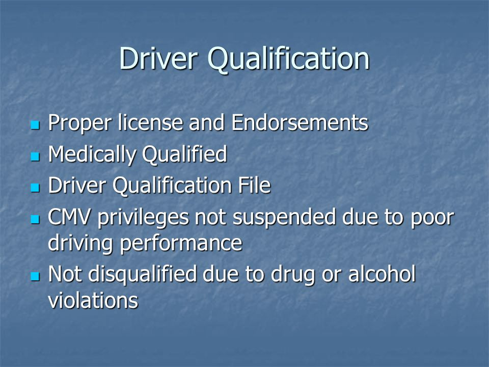 Driver Qualification Proper license and Endorsements Proper license and Endorsements Medically Qualified Medically Qualified Driver Qualification File Driver Qualification File CMV privileges not suspended due to poor driving performance CMV privileges not suspended due to poor driving performance Not disqualified due to drug or alcohol violations Not disqualified due to drug or alcohol violations