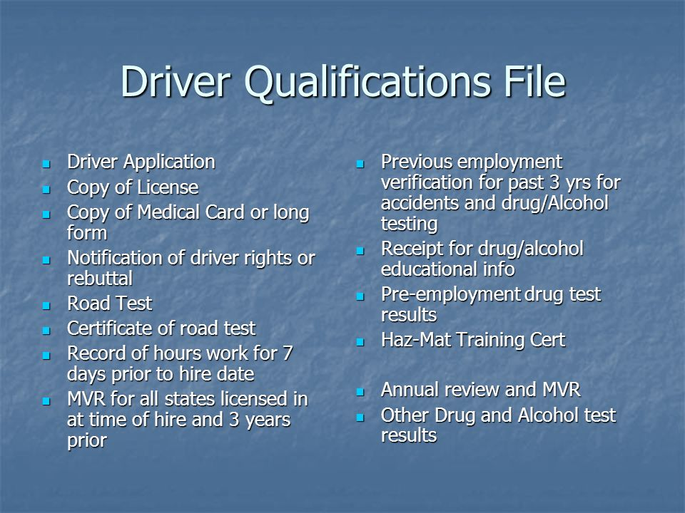 Driver Qualifications File Driver Application Driver Application Copy of License Copy of License Copy of Medical Card or long form Copy of Medical Card or long form Notification of driver rights or rebuttal Notification of driver rights or rebuttal Road Test Road Test Certificate of road test Certificate of road test Record of hours work for 7 days prior to hire date Record of hours work for 7 days prior to hire date MVR for all states licensed in at time of hire and 3 years prior MVR for all states licensed in at time of hire and 3 years prior Previous employment verification for past 3 yrs for accidents and drug/Alcohol testing Previous employment verification for past 3 yrs for accidents and drug/Alcohol testing Receipt for drug/alcohol educational info Receipt for drug/alcohol educational info Pre-employment drug test results Pre-employment drug test results Haz-Mat Training Cert Haz-Mat Training Cert Annual review and MVR Annual review and MVR Other Drug and Alcohol test results Other Drug and Alcohol test results