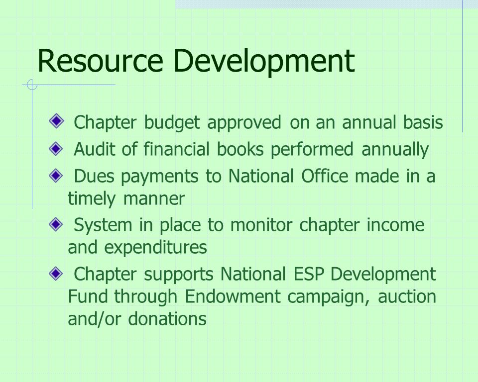 Resource Development Chapter budget approved on an annual basis Audit of financial books performed annually Dues payments to National Office made in a timely manner System in place to monitor chapter income and expenditures Chapter supports National ESP Development Fund through Endowment campaign, auction and/or donations