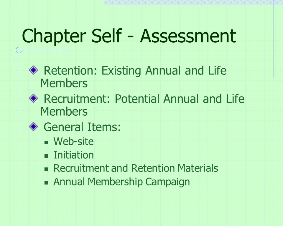 Chapter Self - Assessment Retention: Existing Annual and Life Members Recruitment: Potential Annual and Life Members General Items: Web-site Initiation Recruitment and Retention Materials Annual Membership Campaign