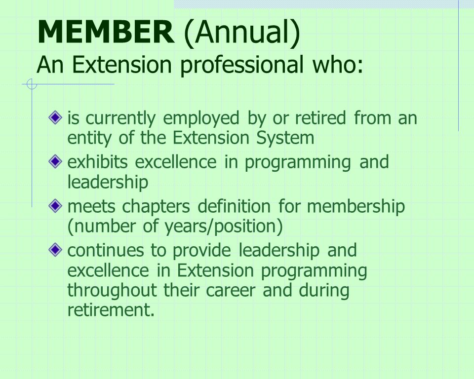 MEMBER (Annual) An Extension professional who: is currently employed by or retired from an entity of the Extension System exhibits excellence in programming and leadership meets chapters definition for membership (number of years/position) continues to provide leadership and excellence in Extension programming throughout their career and during retirement.