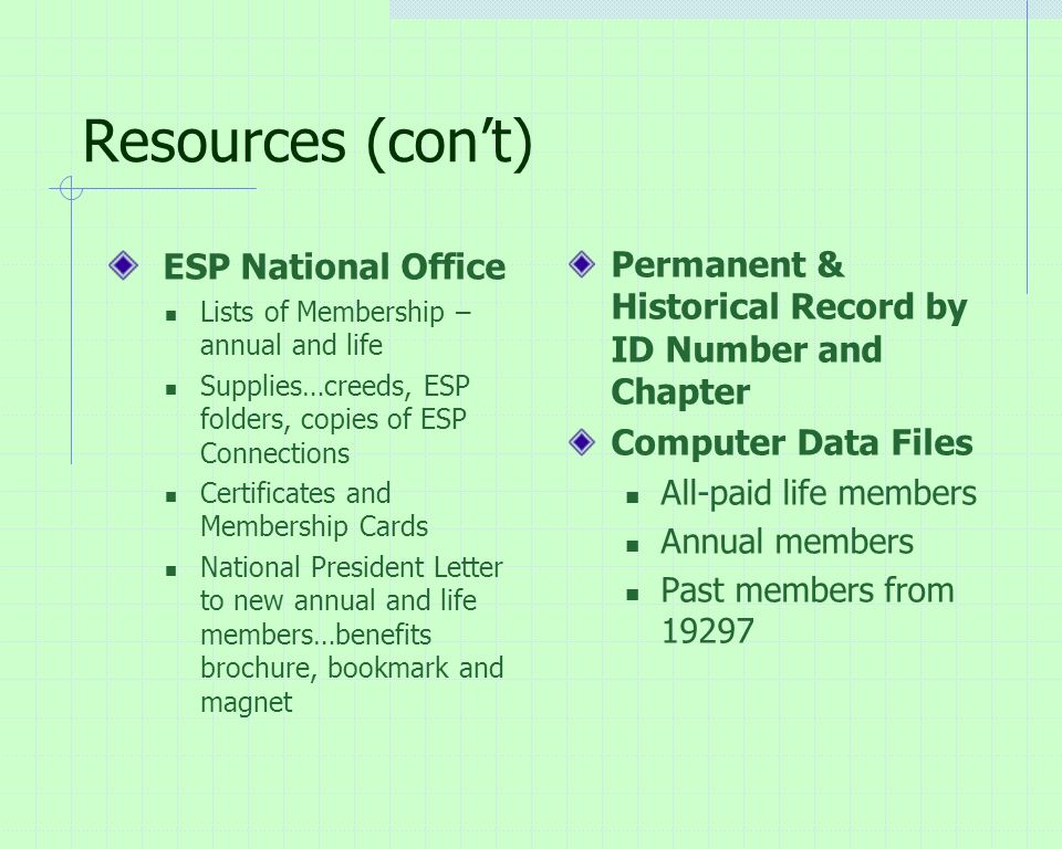 Resources (con't) ESP National Office Lists of Membership – annual and life Supplies…creeds, ESP folders, copies of ESP Connections Certificates and Membership Cards National President Letter to new annual and life members…benefits brochure, bookmark and magnet Permanent & Historical Record by ID Number and Chapter Computer Data Files All-paid life members Annual members Past members from 19297