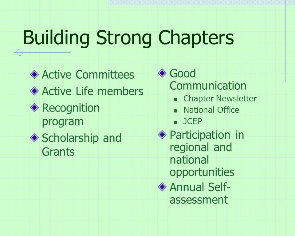 Building Strong Chapters Active Committees Active Life members Recognition program Scholarship and Grants Good Communication Chapter Newsletter National Office JCEP Participation in regional and national opportunities Annual Self- assessment