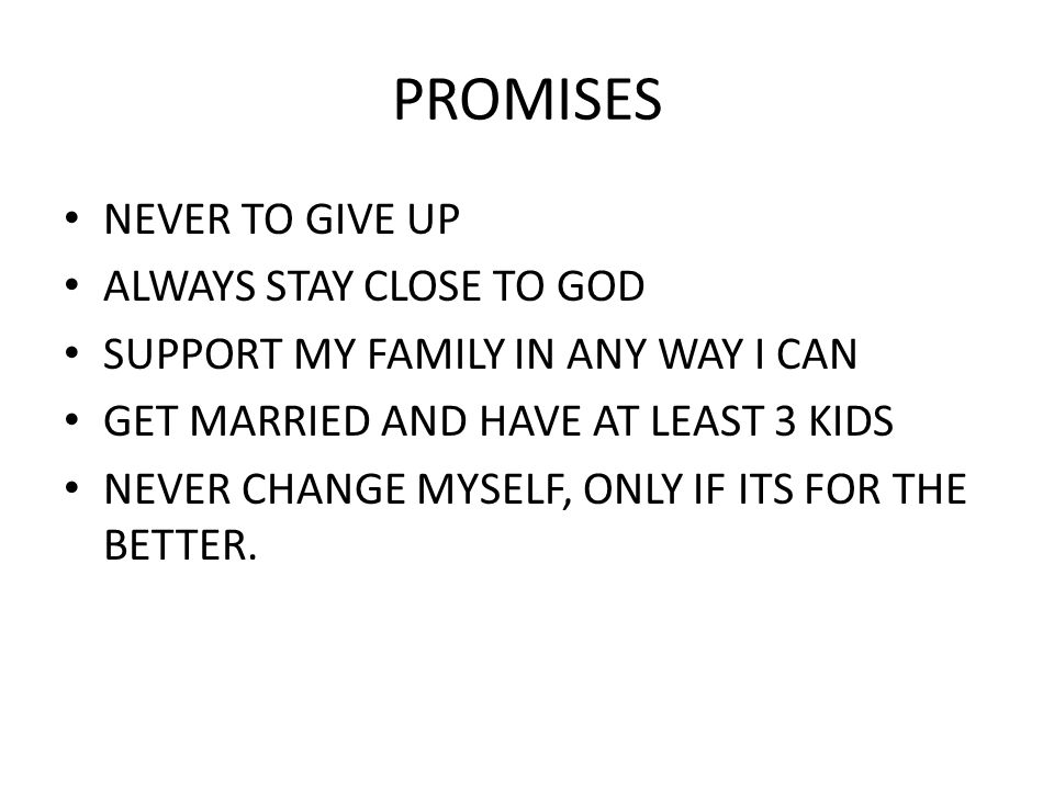 PROMISES NEVER TO GIVE UP ALWAYS STAY CLOSE TO GOD SUPPORT MY FAMILY IN ANY WAY I CAN GET MARRIED AND HAVE AT LEAST 3 KIDS NEVER CHANGE MYSELF, ONLY IF ITS FOR THE BETTER.