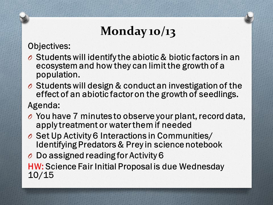Monday 10/13 Objectives: O Students will identify the abiotic & biotic factors in an ecosystem and how they can limit the growth of a population.