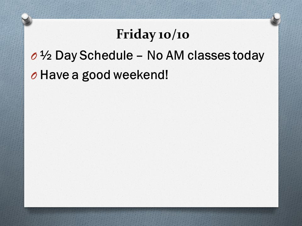 Friday 10/10 O ½ Day Schedule – No AM classes today O Have a good weekend!