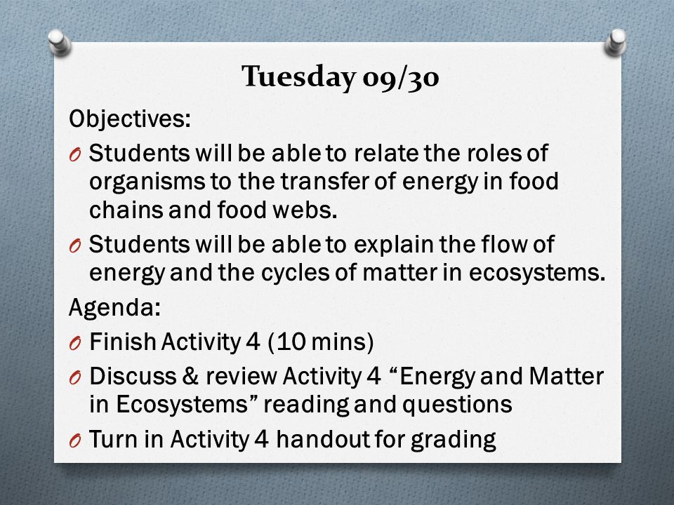Tuesday 09/30 Objectives: O Students will be able to relate the roles of organisms to the transfer of energy in food chains and food webs.