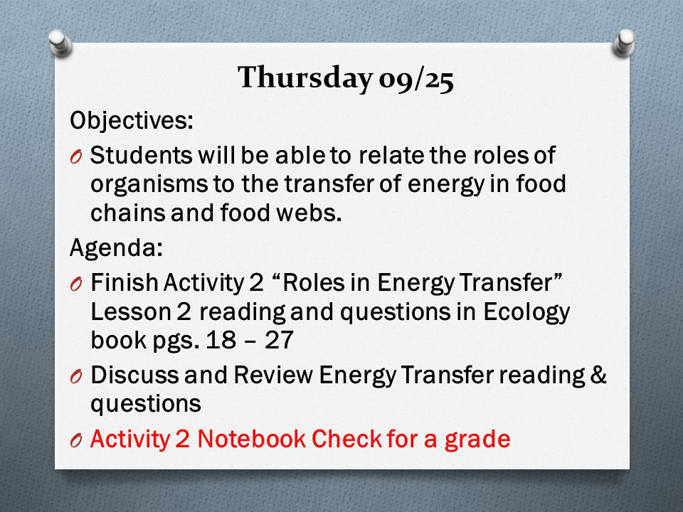 Thursday 09/25 Objectives: O Students will be able to relate the roles of organisms to the transfer of energy in food chains and food webs.