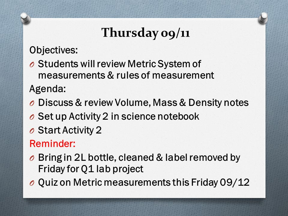 Thursday 09/11 Objectives: O Students will review Metric System of measurements & rules of measurement Agenda: O Discuss & review Volume, Mass & Density notes O Set up Activity 2 in science notebook O Start Activity 2 Reminder: O Bring in 2L bottle, cleaned & label removed by Friday for Q1 lab project O Quiz on Metric measurements this Friday 09/12
