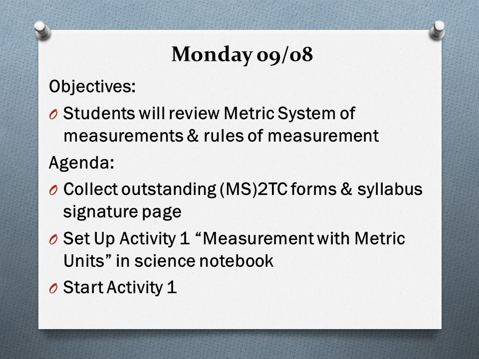 Monday 09/08 Objectives: O Students will review Metric System of measurements & rules of measurement Agenda: O Collect outstanding (MS)2TC forms & syllabus signature page O Set Up Activity 1 Measurement with Metric Units in science notebook O Start Activity 1