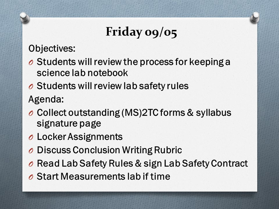 Friday 09/05 Objectives: O Students will review the process for keeping a science lab notebook O Students will review lab safety rules Agenda: O Collect outstanding (MS)2TC forms & syllabus signature page O Locker Assignments O Discuss Conclusion Writing Rubric O Read Lab Safety Rules & sign Lab Safety Contract O Start Measurements lab if time