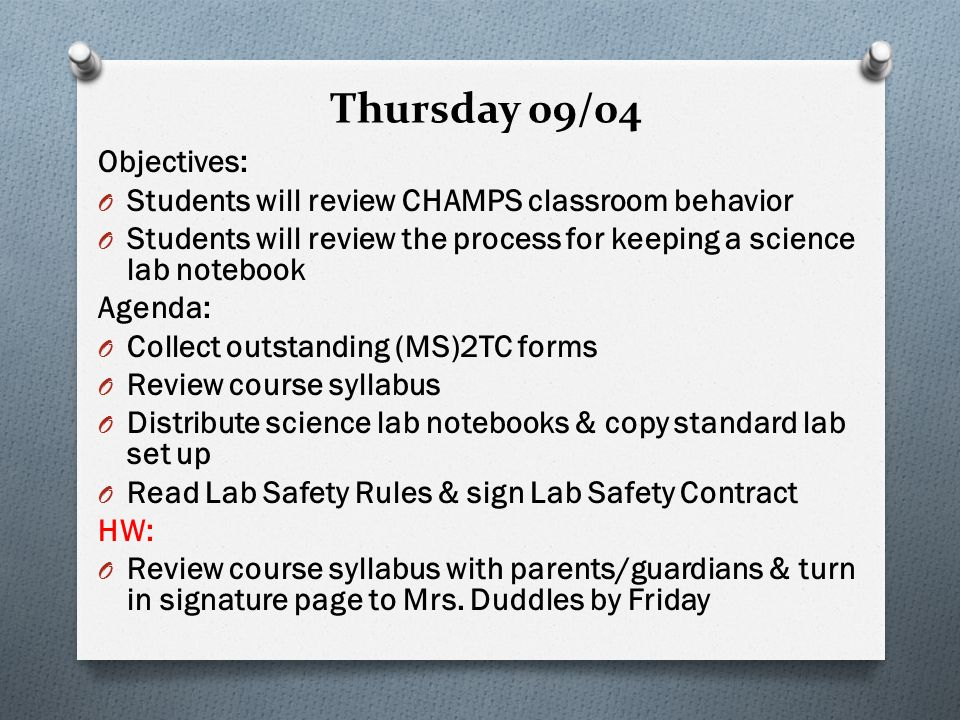 Thursday 09/04 Objectives: O Students will review CHAMPS classroom behavior O Students will review the process for keeping a science lab notebook Agenda: O Collect outstanding (MS)2TC forms O Review course syllabus O Distribute science lab notebooks & copy standard lab set up O Read Lab Safety Rules & sign Lab Safety Contract HW: O Review course syllabus with parents/guardians & turn in signature page to Mrs.