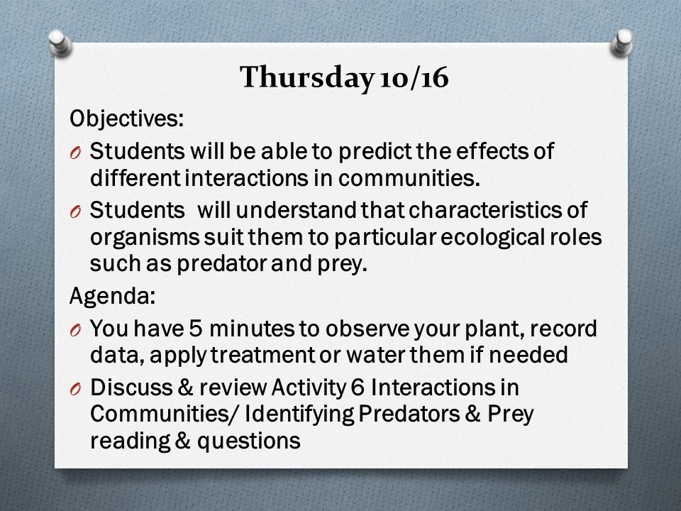 Thursday 10/16 Objectives: O Students will be able to predict the effects of different interactions in communities.