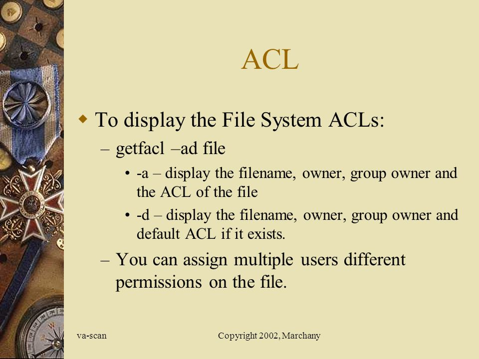 va-scanCopyright 2002, Marchany ACL  To display the File System ACLs: – getfacl –ad file -a – display the filename, owner, group owner and the ACL of the file -d – display the filename, owner, group owner and default ACL if it exists.