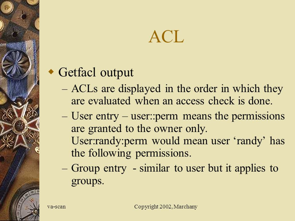 va-scanCopyright 2002, Marchany ACL  Getfacl output – ACLs are displayed in the order in which they are evaluated when an access check is done.
