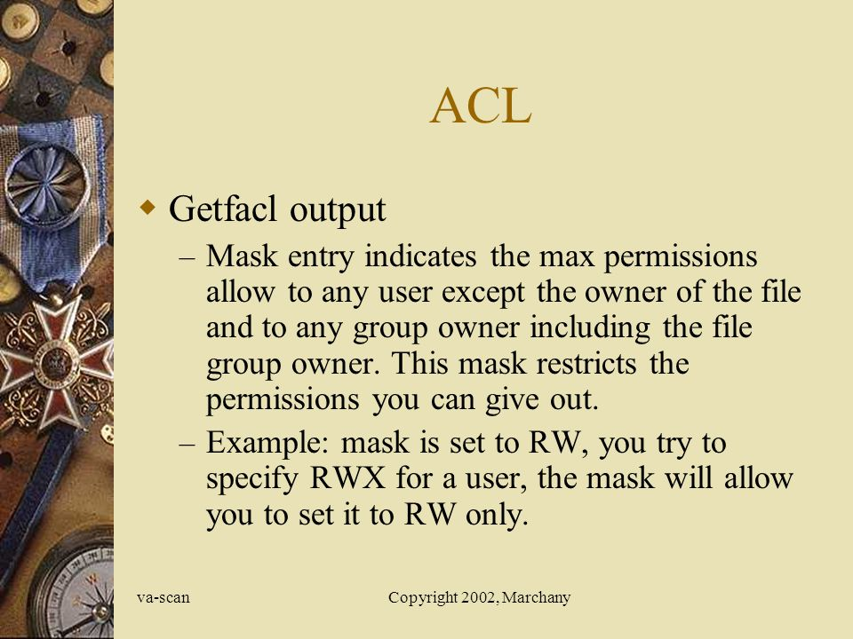 va-scanCopyright 2002, Marchany ACL  Getfacl output – Mask entry indicates the max permissions allow to any user except the owner of the file and to any group owner including the file group owner.