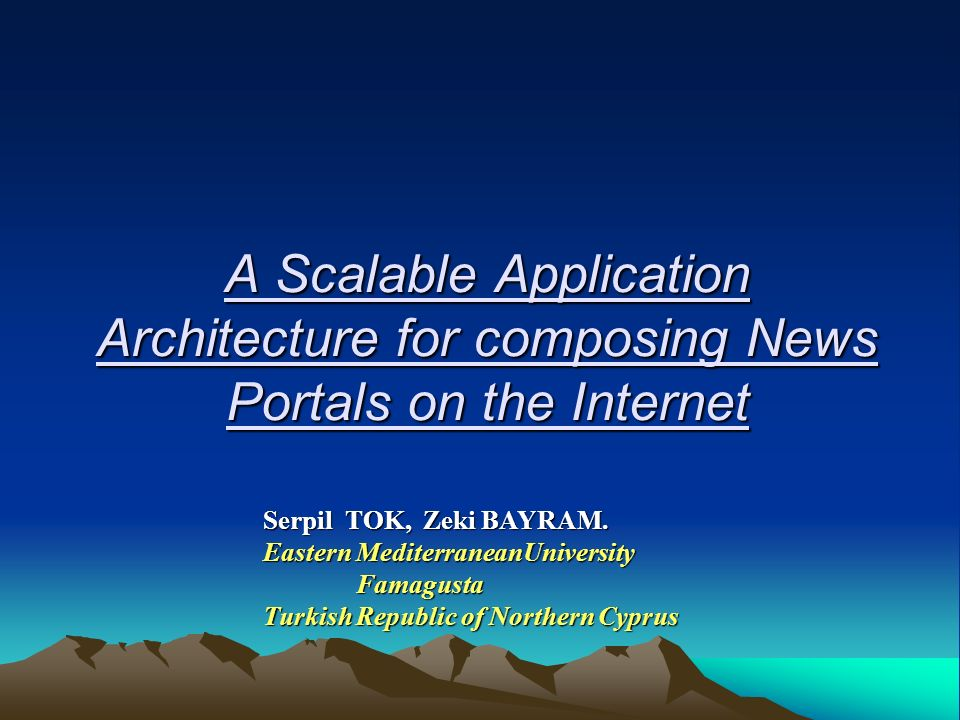 A Scalable Application Architecture for composing News Portals on the Internet Serpil TOK, Zeki BAYRAM.