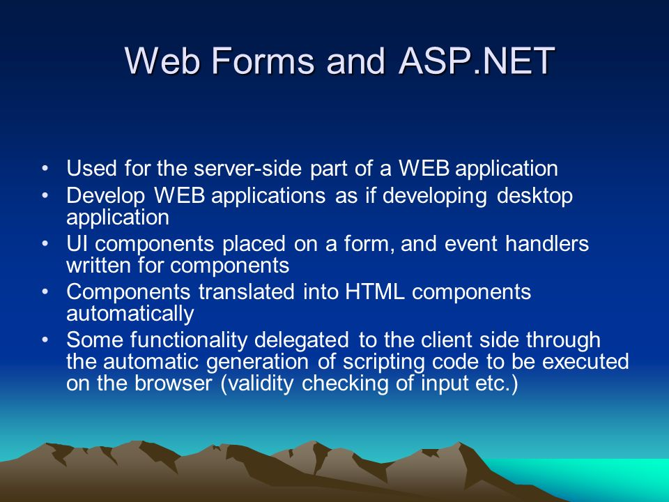 Web Forms and ASP.NET Web Forms and ASP.NET Used for the server-side part of a WEB application Develop WEB applications as if developing desktop application UI components placed on a form, and event handlers written for components Components translated into HTML components automatically Some functionality delegated to the client side through the automatic generation of scripting code to be executed on the browser (validity checking of input etc.)