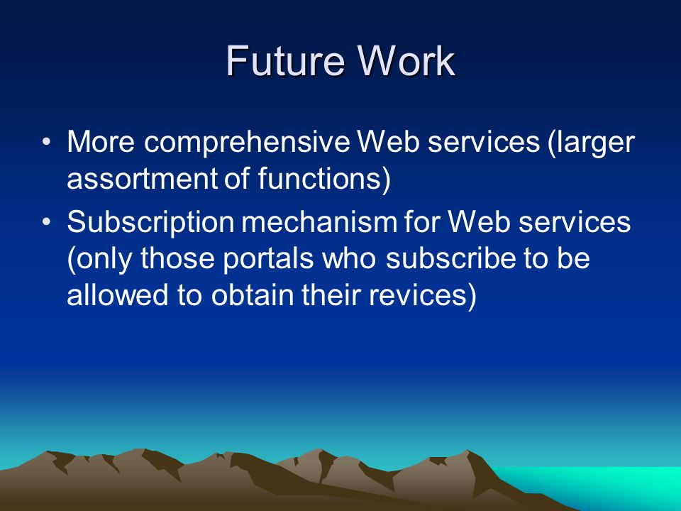 Future Work More comprehensive Web services (larger assortment of functions) Subscription mechanism for Web services (only those portals who subscribe to be allowed to obtain their revices)