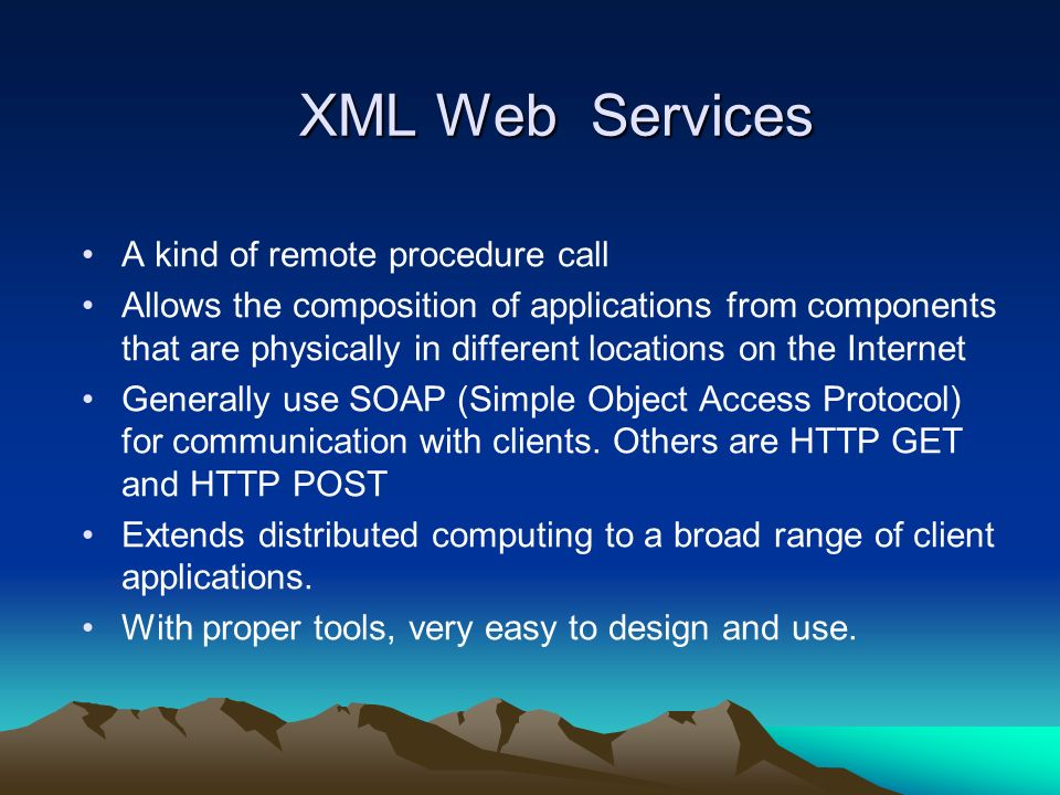 XML Web Services A kind of remote procedure call Allows the composition of applications from components that are physically in different locations on the Internet Generally use SOAP (Simple Object Access Protocol) for communication with clients.