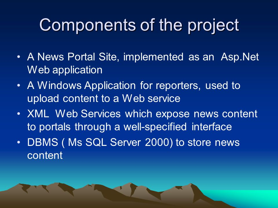 Components of the project A News Portal Site, implemented as an Asp.Net Web application A Windows Application for reporters, used to upload content to a Web service XML Web Services which expose news content to portals through a well-specified interface DBMS ( Ms SQL Server 2000) to store news content