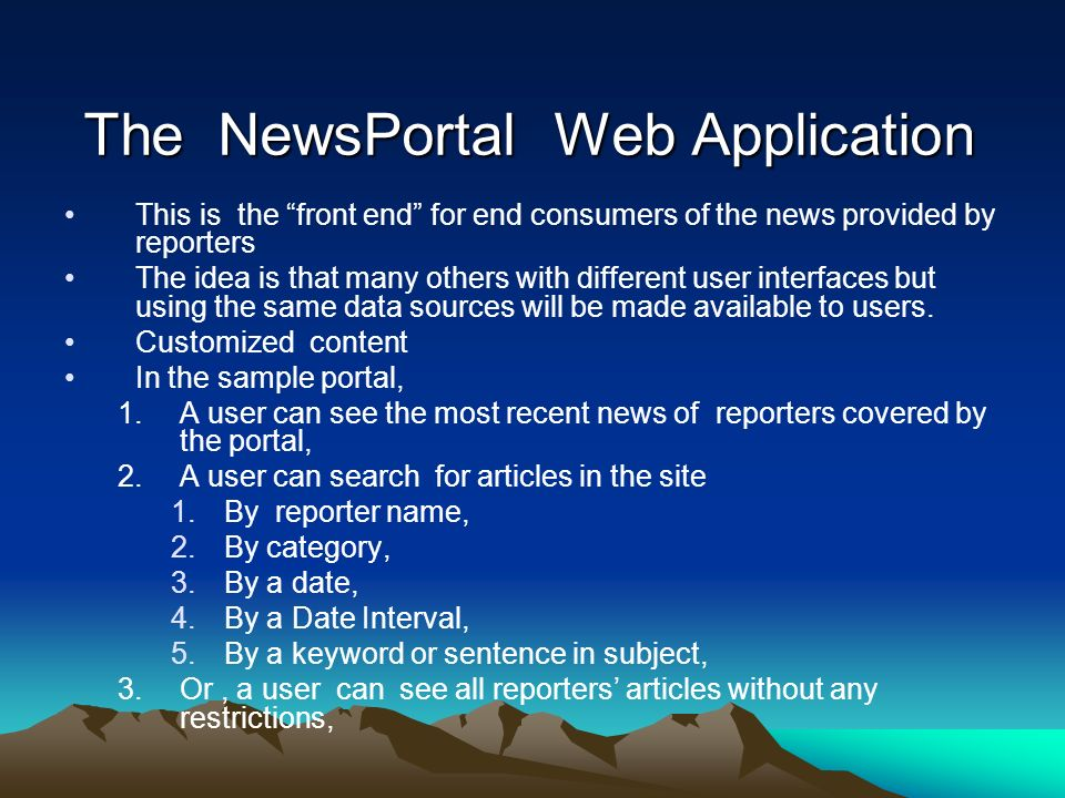 The NewsPortal Web Application This is the front end for end consumers of the news provided by reporters The idea is that many others with different user interfaces but using the same data sources will be made available to users.