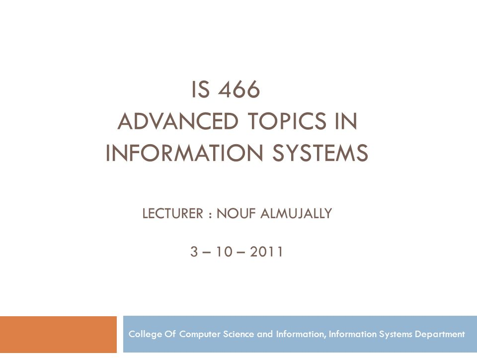 IS 466 ADVANCED TOPICS IN INFORMATION SYSTEMS LECTURER : NOUF ALMUJALLY 3 – 10 – 2011 College Of Computer Science and Information, Information Systems Department