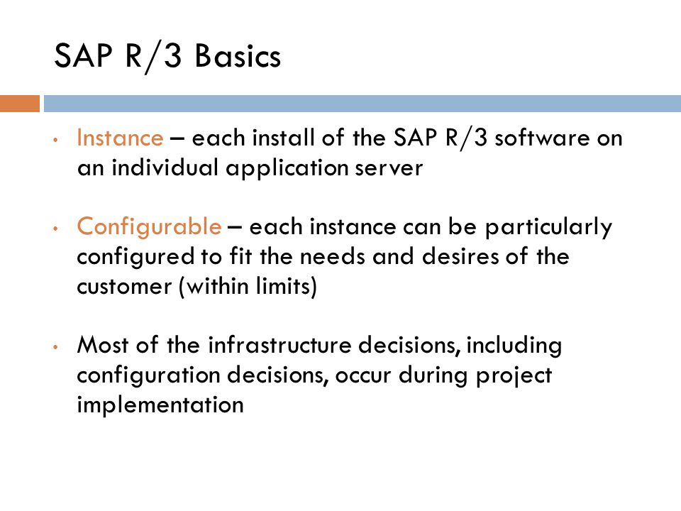 Instance – each install of the SAP R/3 software on an individual application server Configurable – each instance can be particularly configured to fit the needs and desires of the customer (within limits) Most of the infrastructure decisions, including configuration decisions, occur during project implementation