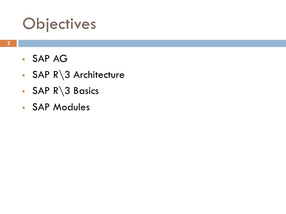 Objectives  SAP AG  SAP R\3 Architecture  SAP R\3 Basics  SAP Modules 2